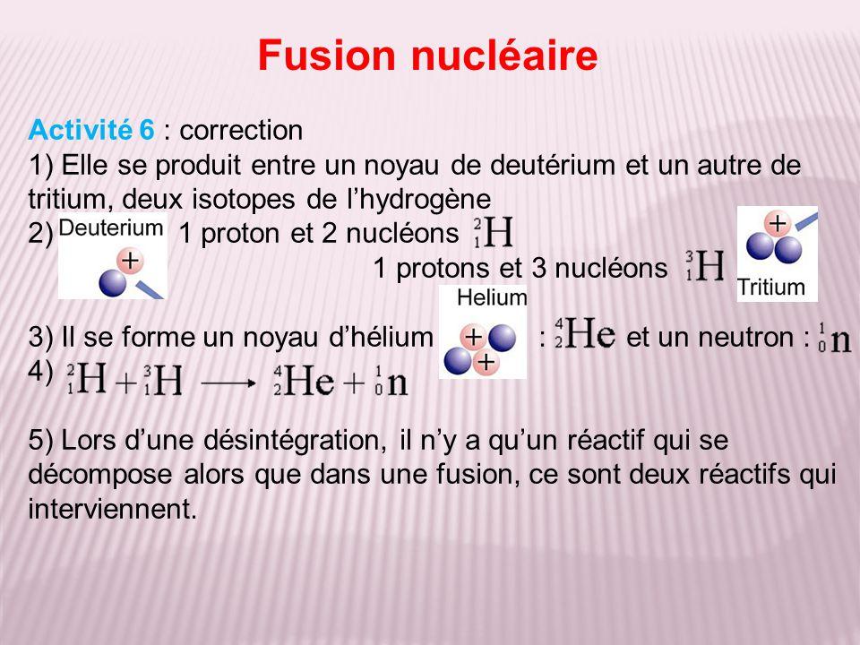 Activité 6 : correction 1) Elle se produit entre un noyau de deutérium et un autre de tritium, deux isotopes de lhydrogène 2) 1 proton et 2 nucléons 1 protons et 3 nucléons 3) Il se forme un noyau dhélium : et un neutron : 4) 5) Lors dune désintégration, il ny a quun réactif qui se décompose alors que dans une fusion, ce sont deux réactifs qui interviennent.