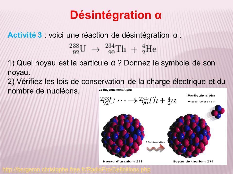 Désintégration α Activité 3 : voici une réaction de désintégration α : 1) Quel noyau est la particule α ? Donnez le symbole de son noyau. 2) Vérifiez