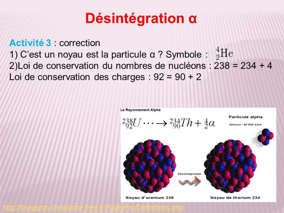 Désintégration α Activité 3 : correction 1) Cest un noyau est la particule α ? Symbole : 2)Loi de conservation du nombres de nucléons : 238 = 234 + 4