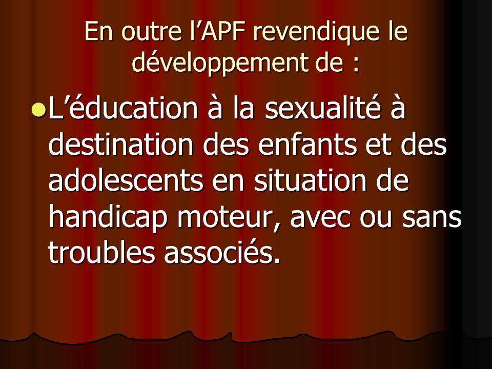 En outre lAPF revendique le développement de : Léducation à la sexualité à destination des enfants et des adolescents en situation de handicap moteur, avec ou sans troubles associés.