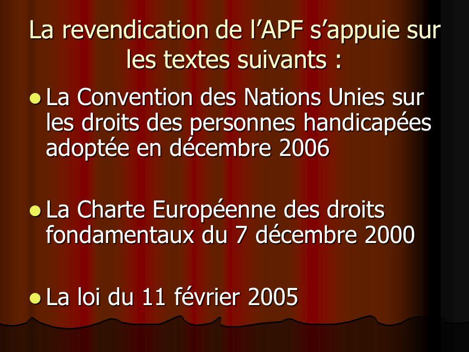La revendication de lAPF sappuie sur les textes suivants : La Convention des Nations Unies sur les droits des personnes handicapées adoptée en décembre 2006 La Convention des Nations Unies sur les droits des personnes handicapées adoptée en décembre 2006 La Charte Européenne des droits fondamentaux du 7 décembre 2000 La Charte Européenne des droits fondamentaux du 7 décembre 2000 La loi du 11 février 2005 La loi du 11 février 2005
