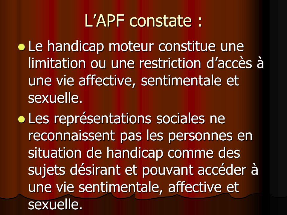 LAPF constate : Le handicap moteur constitue une limitation ou une restriction daccès à une vie affective, sentimentale et sexuelle.