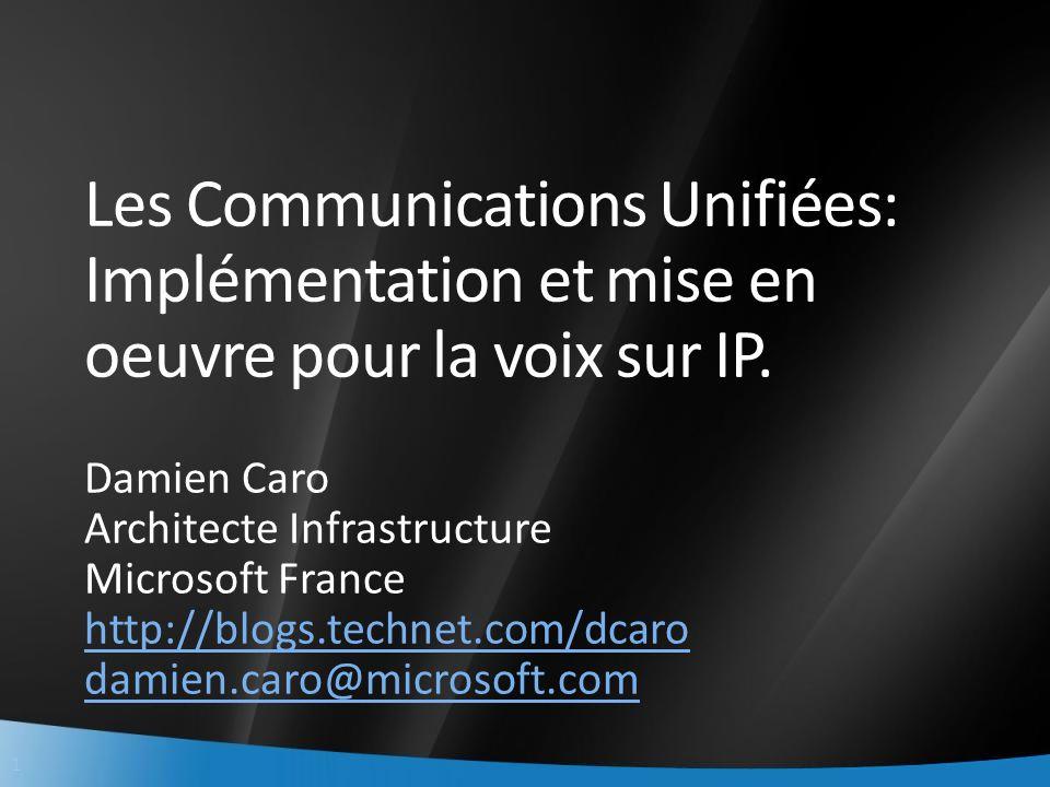 1 Les Communications Unifiées: Implémentation et mise en oeuvre pour la voix sur IP. Damien Caro Architecte Infrastructure Microsoft France http://blo