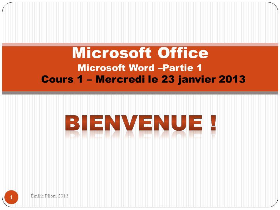 Cours 1 – Mercredi le 23 janvier 2013 Microsoft Office Microsoft Word –Partie 1 1 Émilie Pilon. 2013