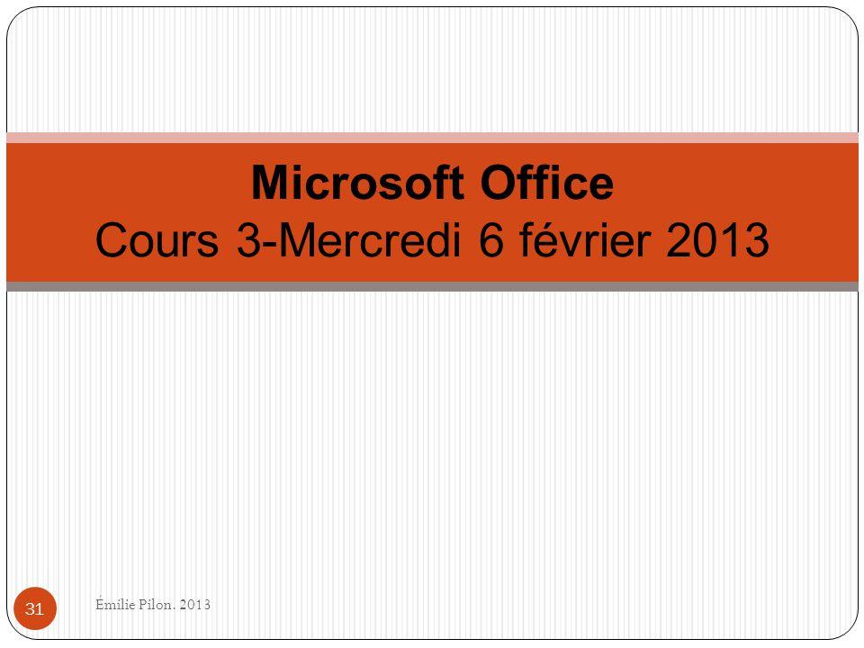 Microsoft Office Cours 3-Mercredi 6 février 2013 31 Émilie Pilon. 2013