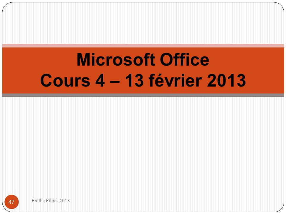 Microsoft Office Cours 4 – 13 février 2013 47 Émilie Pilon. 2013