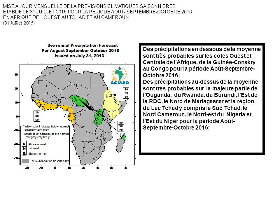 Des précipitations en dessous de la moyenne sont très probables sur les côtes Ouest et Centrale de lAfrique, de la Guinée-Conakry au Congo pour la période Août-Septembre- Octobre 2016; Des précipitations au-dessus de la moyenne sont très probables sur la majeure partie de lOuganda, du Rwanda, du Burundi, lEst de la RDC, le Nord de Madagascar et la région du Lac Tchad y compris le Sud Tchad, le Nord Cameroun, le Nord-est du Nigeria et lEst du Niger pour la période Août- Septembre-Octobre 2016; MISE A JOUR MENSUELLE DE LA PREVISIONS CLIMATIQUES SAISONNIERES ETABLIE LE 31 JUILLET 2016 POUR LA PERIODE AOUT- SEPTEMBRE-OCTOBRE 2016 EN AFRIQUE DE LOUEST, AU TCHAD ET AU CAMEROUN (31 Juillet 2016)