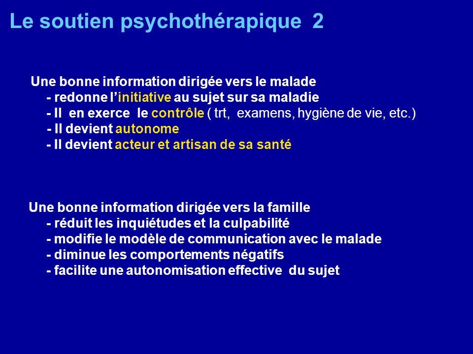 Le soutien psychothérapique 2 Une bonne information dirigée vers le malade - redonne linitiative au sujet sur sa maladie - Il en exerce le contrôle (
