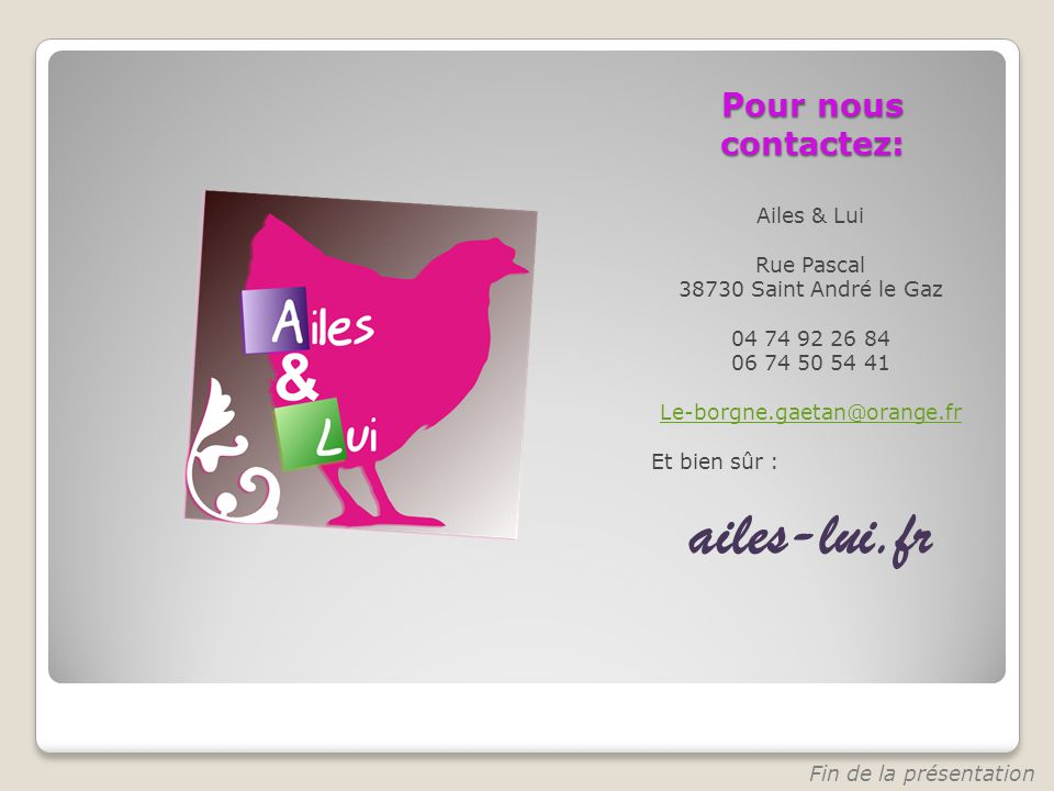 Pour nous contactez: Ailes & Lui Rue Pascal 38730 Saint André le Gaz 04 74 92 26 84 06 74 50 54 41 Le-borgne.gaetan@orange.fr Et bien sûr : ailes-lui.fr Fin de la présentation