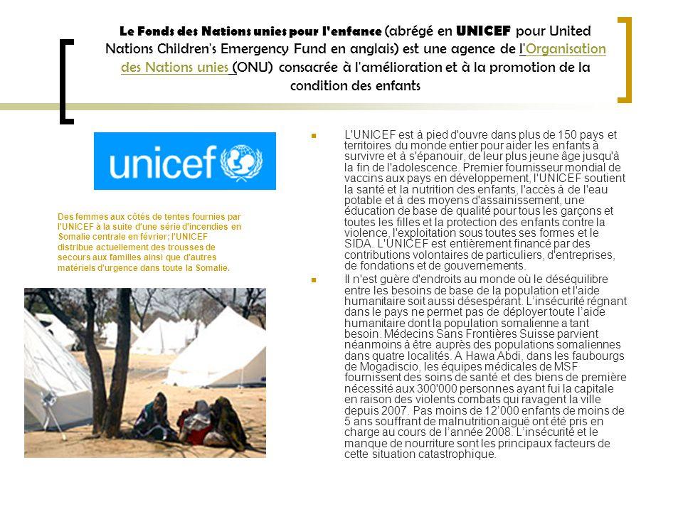 Le Fonds des Nations unies pour l enfance (abrégé en UNICEF pour United Nations Children s Emergency Fund en anglais) est une agence de l Organisation des Nations unies (ONU) consacrée à l amélioration et à la promotion de la condition des enfantsOrganisation des Nations unies L UNICEF est à pied d ouvre dans plus de 150 pays et territoires du monde entier pour aider les enfants à survivre et à s épanouir, de leur plus jeune âge jusqu à la fin de l adolescence.