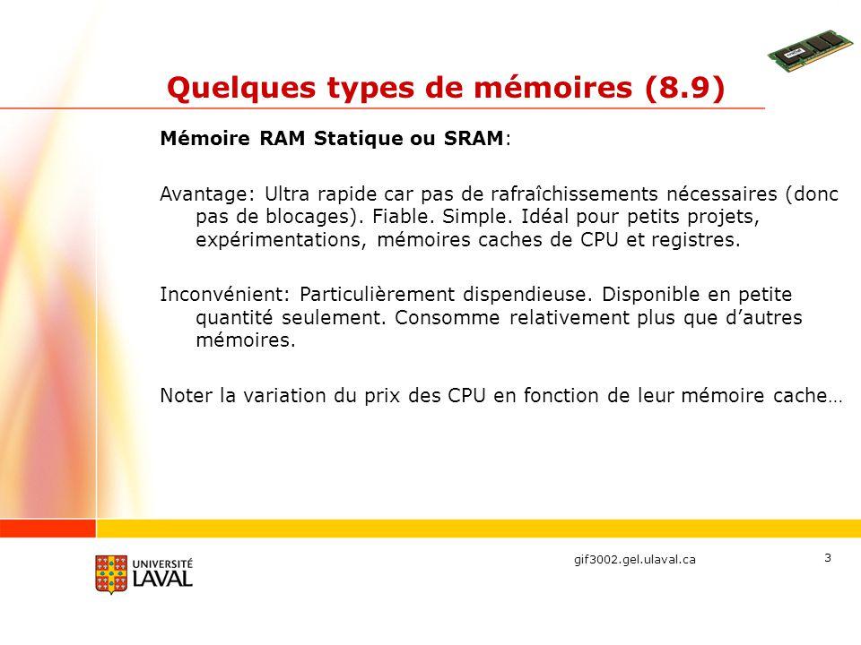 gif3002.gel.ulaval.ca 3 Quelques types de mémoires (8.9) Mémoire RAM Statique ou SRAM: Avantage: Ultra rapide car pas de rafraîchissements nécessaires