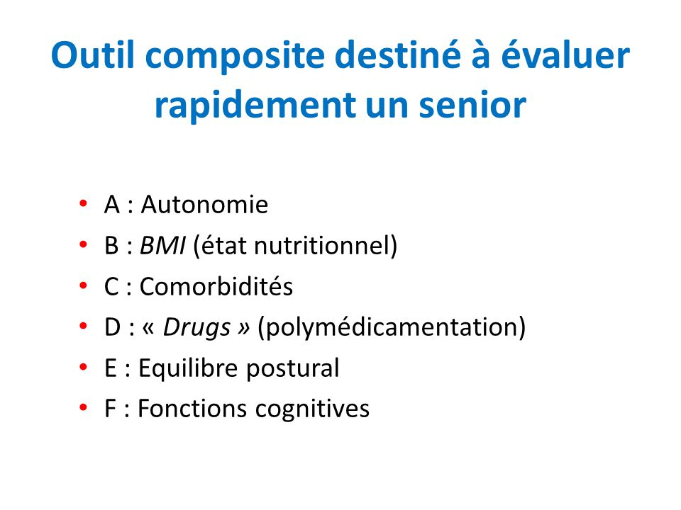 Outil composite destiné à évaluer rapidement un senior A : Autonomie B : BMI (état nutritionnel) C : Comorbidités D : « Drugs » (polymédicamentation)