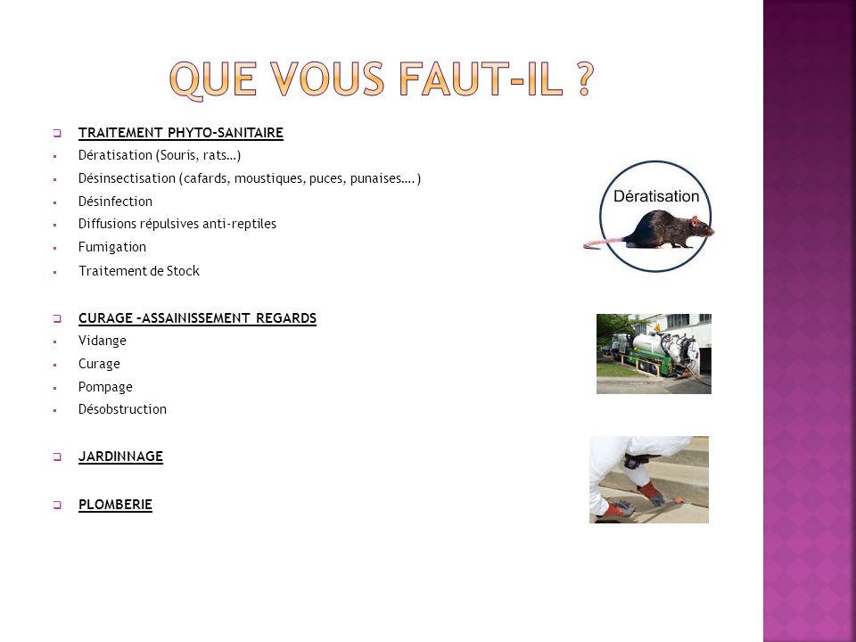 TRAITEMENT PHYTO-SANITAIRE Dératisation (Souris, rats…) Désinsectisation (cafards, moustiques, puces, punaises….) Désinfection Diffusions répulsives anti-reptiles Fumigation Traitement de Sto ck CURAGE –ASSAINISSEMENT REGARDS Vidange Curage Pompage Désobstruction JARDINNAGE PLOMBERIE