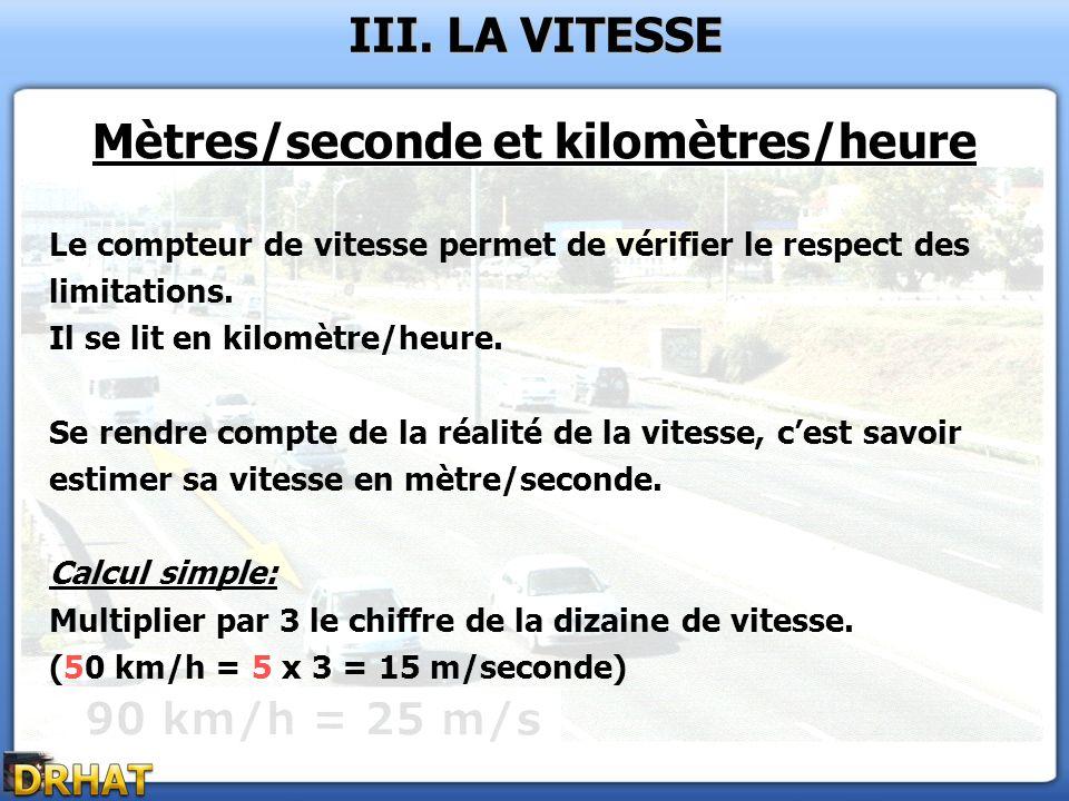 III. LA VITESSE Mètres/seconde et kilomètres/heure Le compteur de vitesse permet de vérifier le respect des limitations. Il se lit en kilomètre/heure.