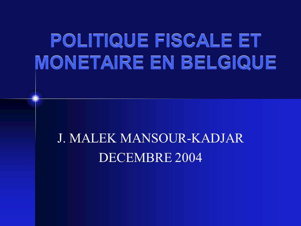 POLITIQUE FISCALE ET MONETAIRE EN BELGIQUE J. MALEK MANSOUR-KADJAR DECEMBRE 2004