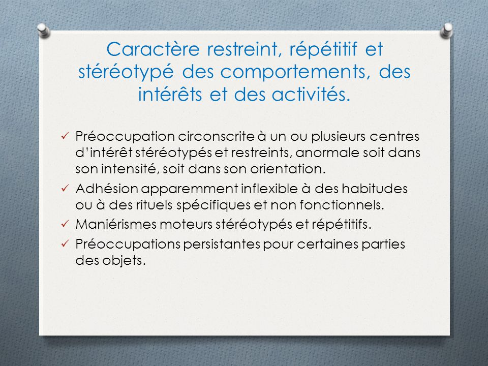 Caractère restreint, répétitif et stéréotypé des comportements, des intérêts et des activités.