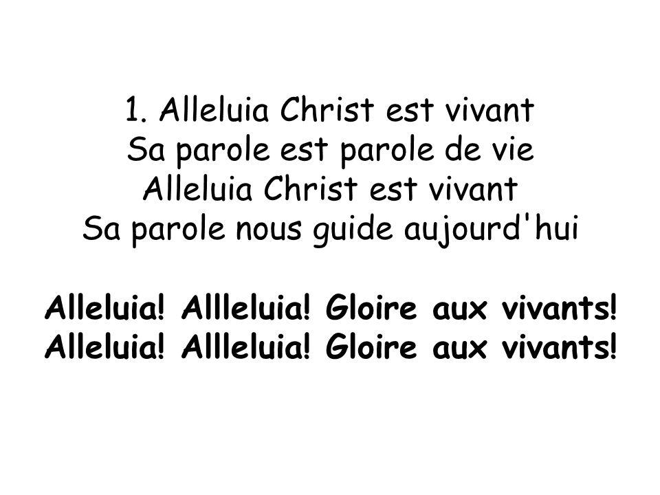 1. Alleluia Christ est vivant Sa parole est parole de vie Alleluia Christ est vivant Sa parole nous guide aujourd'hui Alleluia! Allleluia! Gloire aux