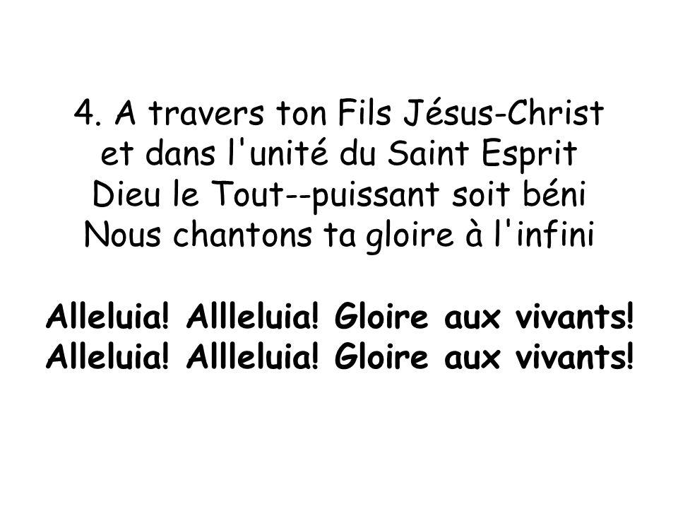 4. A travers ton Fils Jésus-Christ et dans l'unité du Saint Esprit Dieu le Tout--puissant soit béni Nous chantons ta gloire à l'infini Alleluia! Allle