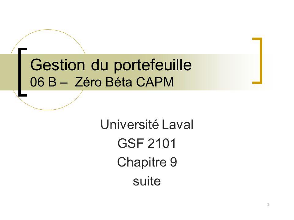 Gestion du portefeuille 06 B – Zéro Béta CAPM Université Laval GSF 2101 Chapitre 9 suite 1