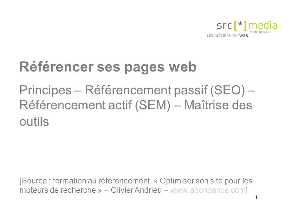 1 Référencer ses pages web Principes – Référencement passif (SEO) – Référencement actif (SEM) – Maîtrise des outils [Source : formation au référencement.