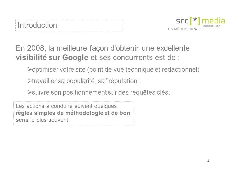 4 En 2008, la meilleure façon d obtenir une excellente visibilité sur Google et ses concurrents est de : optimiser votre site (point de vue technique et rédactionnel) travailler sa popularité, sa réputation , suivre son positionnement sur des requêtes clés.