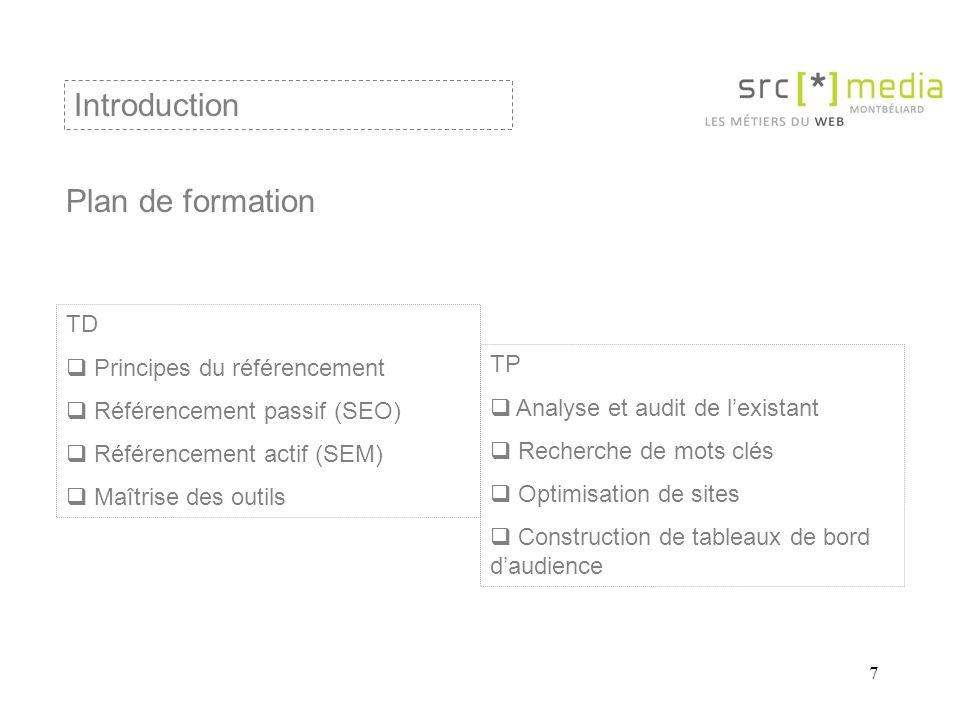 7 Plan de formation Introduction TD Principes du référencement Référencement passif (SEO) Référencement actif (SEM) Maîtrise des outils TP Analyse et