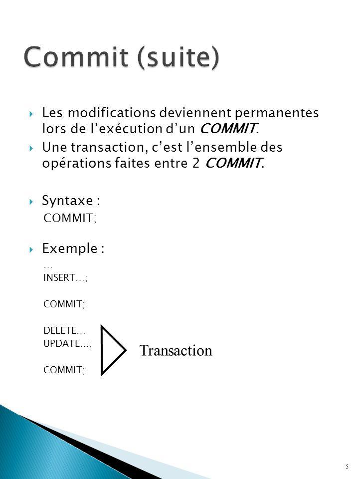 Les modifications deviennent permanentes lors de lexécution dun COMMIT. Une transaction, cest lensemble des opérations faites entre 2 COMMIT. Syntaxe