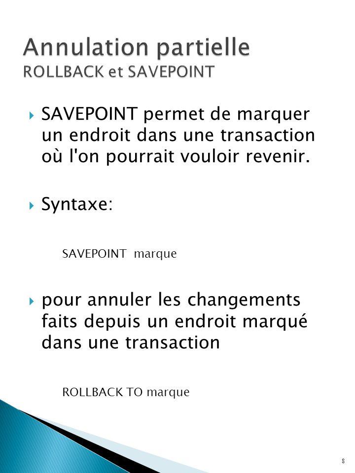 SAVEPOINT permet de marquer un endroit dans une transaction où l'on pourrait vouloir revenir. Syntaxe: SAVEPOINT marque pour annuler les changements f
