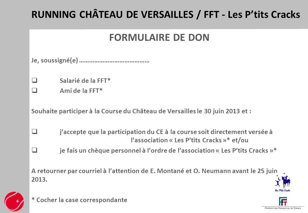 RUNNING CHÂTEAU DE VERSAILLES / FFT - Les Ptits Cracks 6 FORMULAIRE DE DON Je, soussigné(e) …………………………………… Salarié de la FFT* Ami de la FFT* Souhaite