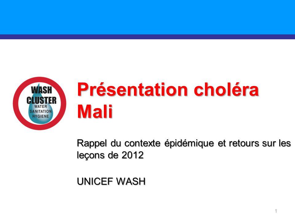 1 Présentation choléra Mali Rappel du contexte épidémique et retours sur les leçons de 2012 UNICEF WASH