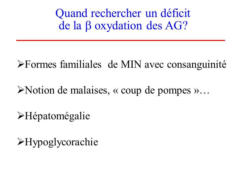 Quand rechercher un déficit de la oxydation des AG? Formes familiales de MIN avec consanguinité Notion de malaises, « coup de pompes »… Hépatomégalie