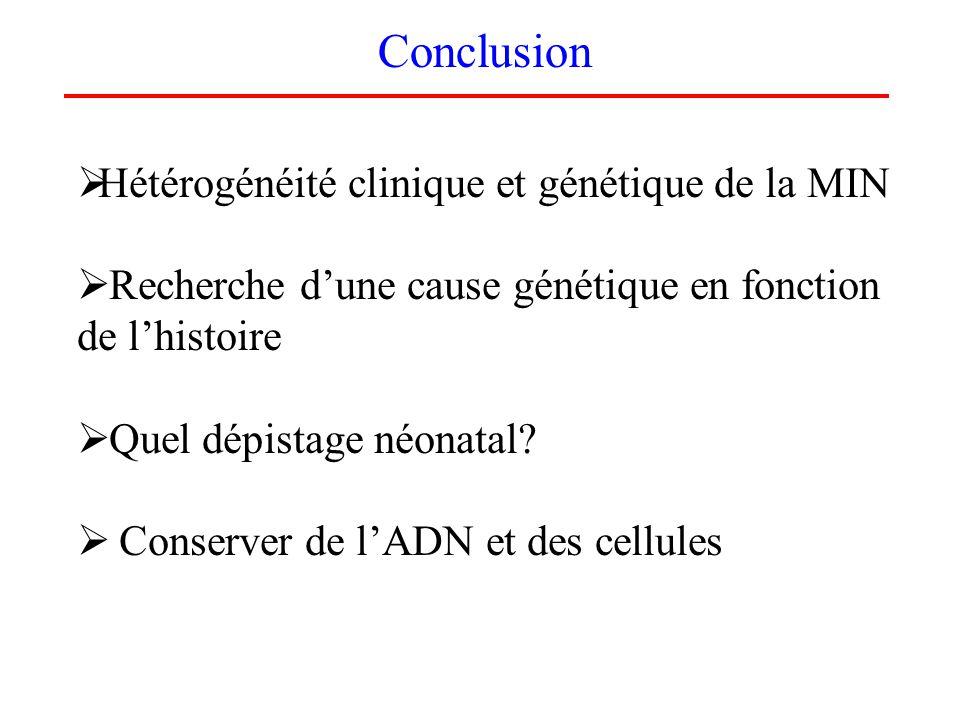 Conclusion Hétérogénéité clinique et génétique de la MIN Recherche dune cause génétique en fonction de lhistoire Quel dépistage néonatal? Conserver de