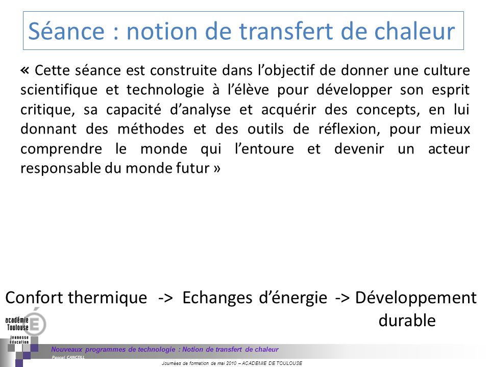 Journées de formation de mai 2010 – ACADEMIE DE TOULOUSE Nouveaux programmes de technologie : Notion de transfert de chaleur Pascal CANCEILL Séance :
