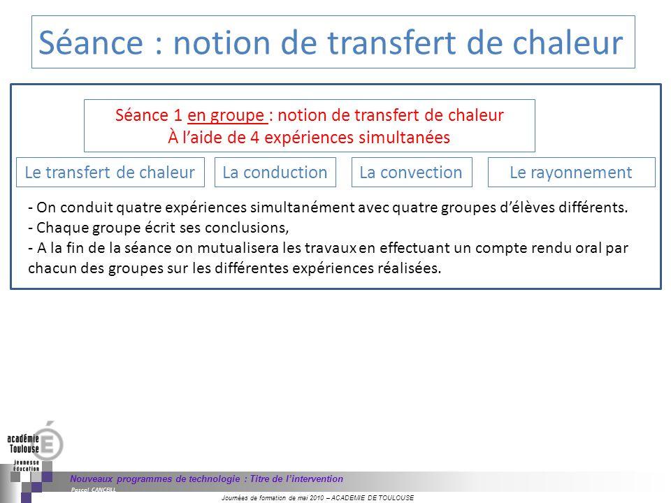 Journées de formation de mai 2010 – ACADEMIE DE TOULOUSE Nouveaux programmes de technologie : Titre de lintervention Pascal CANCEILL Séance : notion de transfert de chaleur