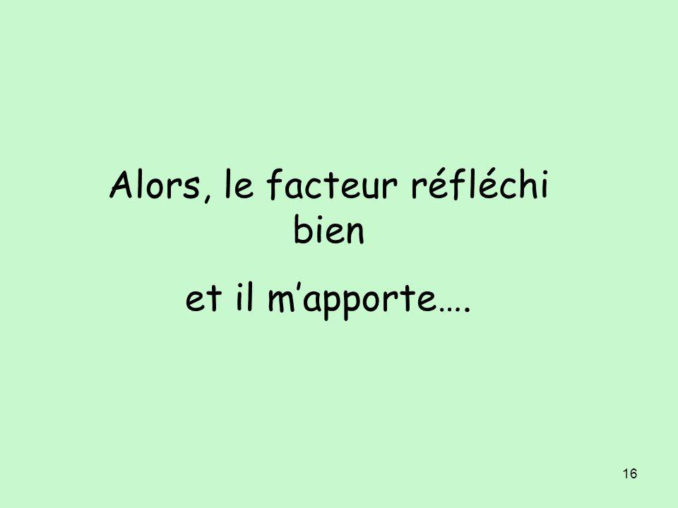 16 Alors, le facteur réfléchi bien et il mapporte….