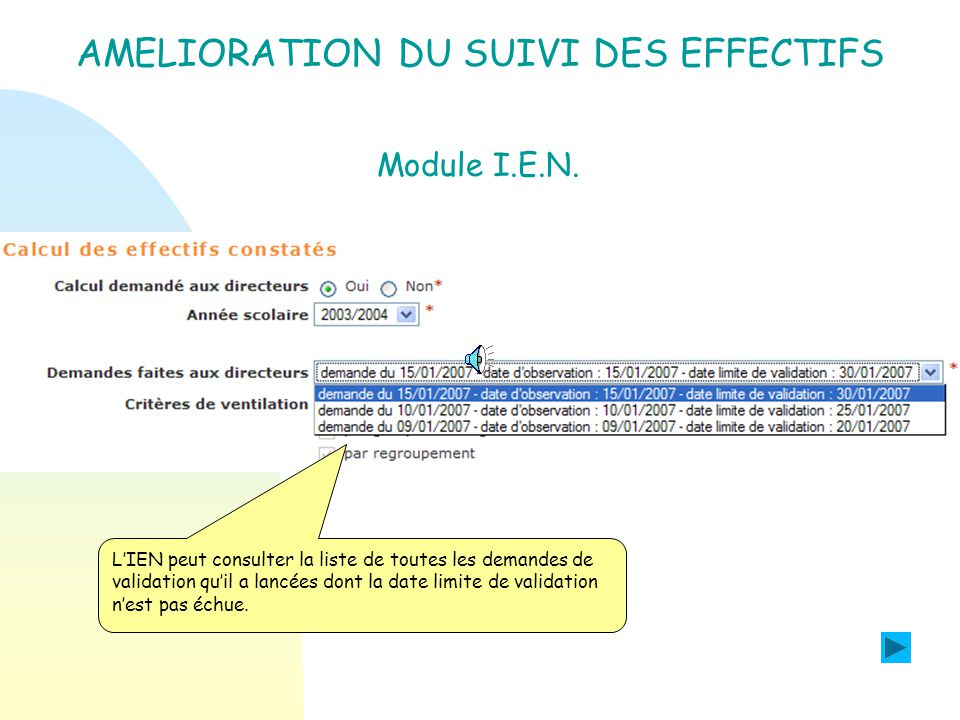 AMELIORATION DU SUIVI DES EFFECTIFS Module IEN : Objectif : Permettre à lIEN de consulter la liste de toutes ses demandes de validation avant de réaliser les calculs deffectifs ou les évènements comptés.