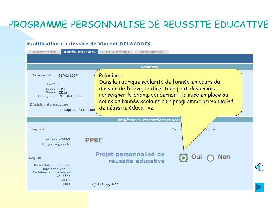 Principe : Dans la rubrique scolarité de lannée en cours du dossier de lélève, le directeur peut désormais renseigner le champ concernant la mise en place au cours de lannée scolaire dun programme personnalisé de réussite éducative.