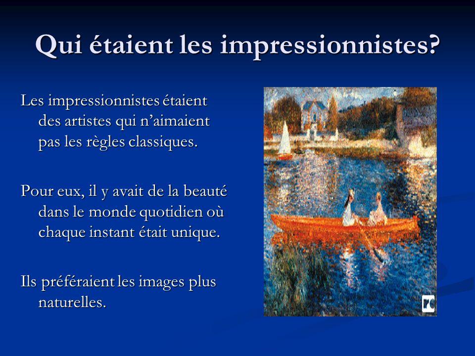 Qui étaient les impressionnistes? Les impressionnistes étaient des artistes qui naimaient pas les règles classiques. Pour eux, il y avait de la beauté