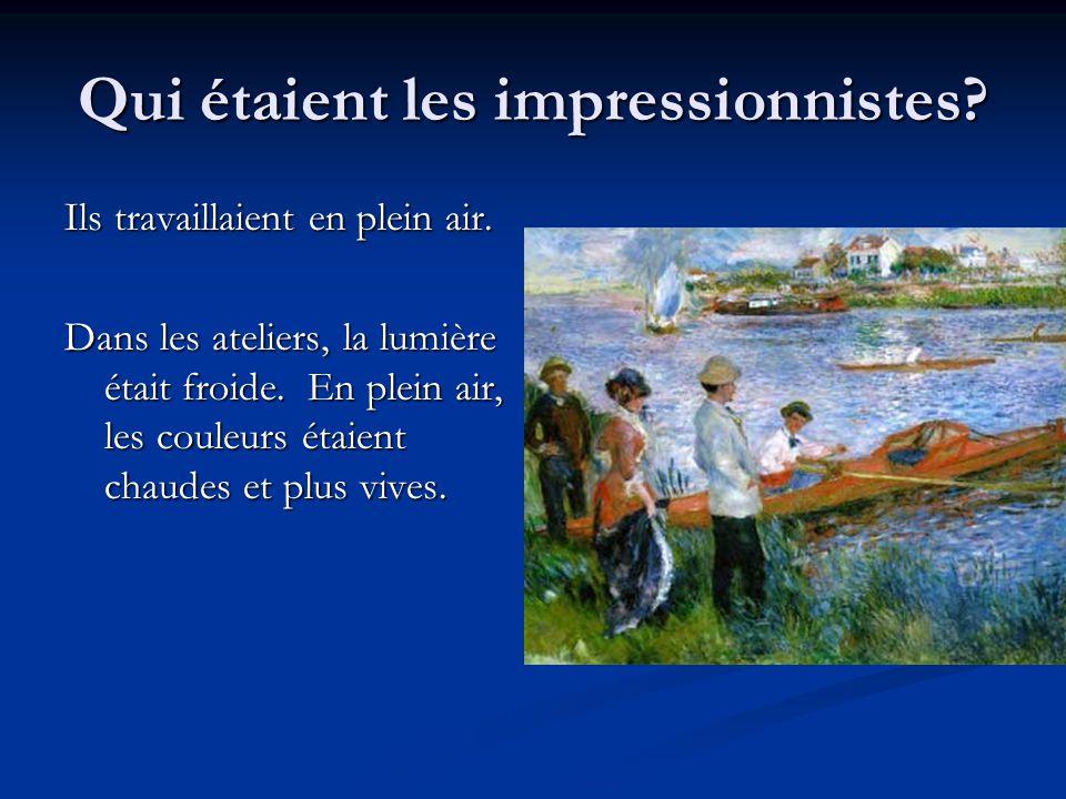 Qui étaient les impressionnistes? Ils travaillaient en plein air. Dans les ateliers, la lumière était froide. En plein air, les couleurs étaient chaud