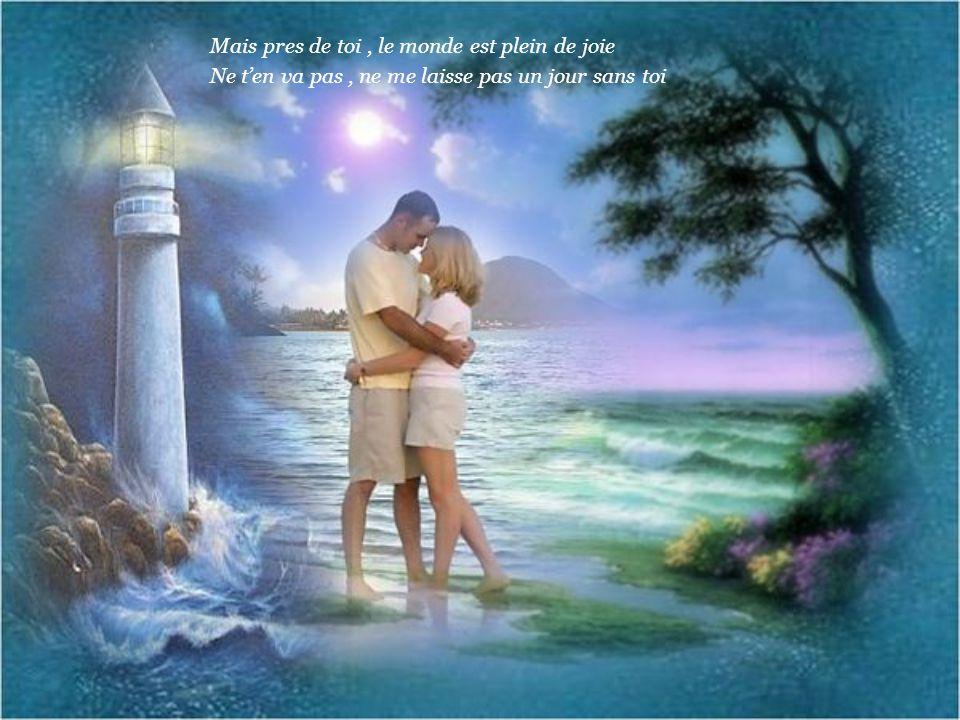 Mais pres de toi, le monde est plein de joie Ne ten va pas, ne me laisse pas un jour sans toi