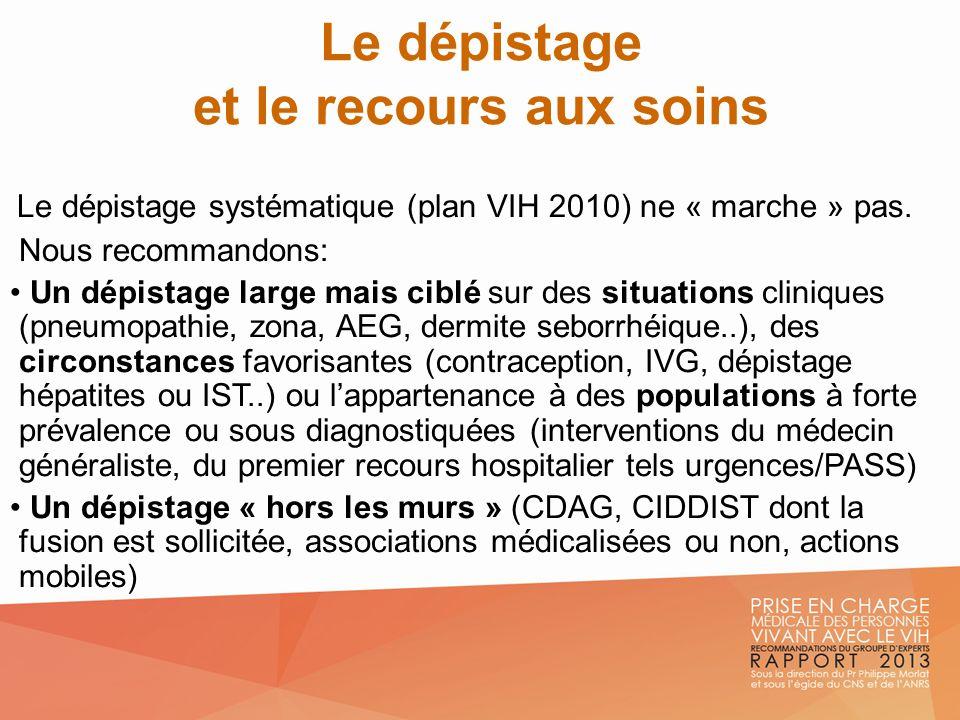 Le dépistage et le recours aux soins Le dépistage systématique (plan VIH 2010) ne « marche » pas. Nous recommandons: Un dépistage large mais ciblé sur