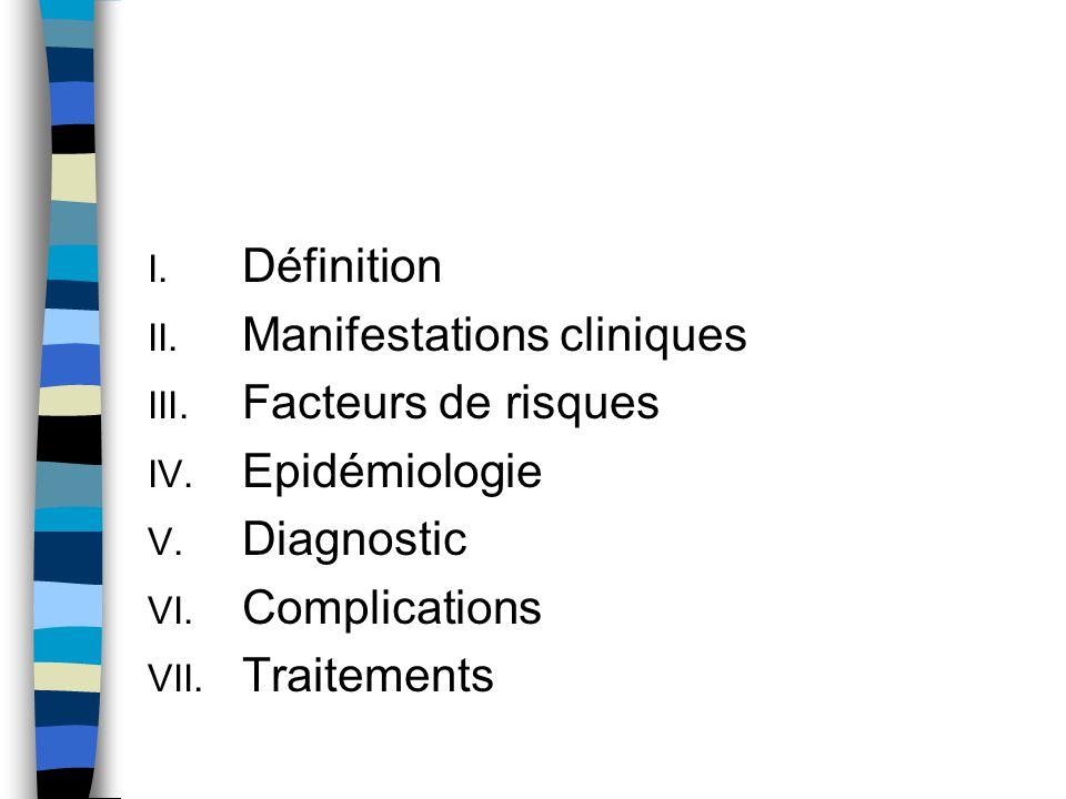 I. Définition II. Manifestations cliniques III. Facteurs de risques IV. Epidémiologie V. Diagnostic VI. Complications VII. Traitements