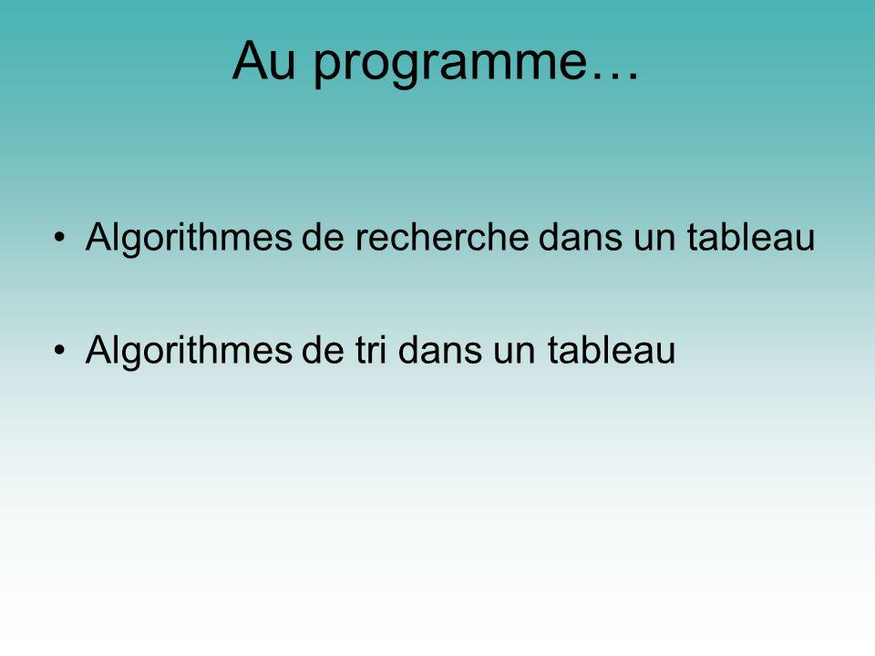 Au programme… Algorithmes de recherche dans un tableau Algorithmes de tri dans un tableau
