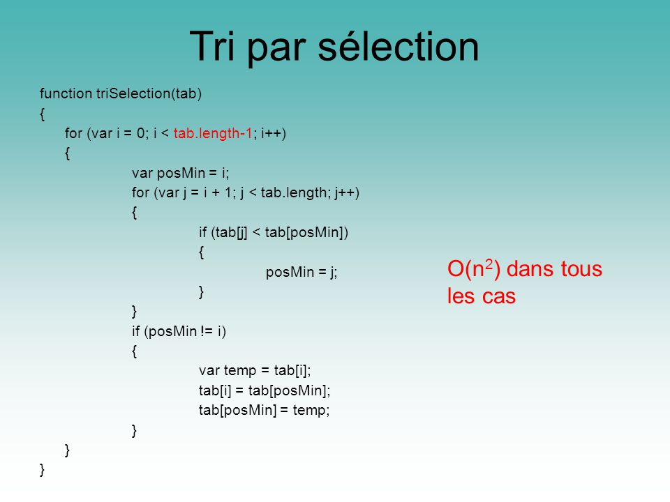 Tri par sélection function triSelection(tab) { for (var i = 0; i < tab.length-1; i++) { var posMin = i; for (var j = i + 1; j < tab.length; j++) { if (tab[j] < tab[posMin]) { posMin = j; } if (posMin != i) { var temp = tab[i]; tab[i] = tab[posMin]; tab[posMin] = temp; } O(n 2 ) dans tous les cas