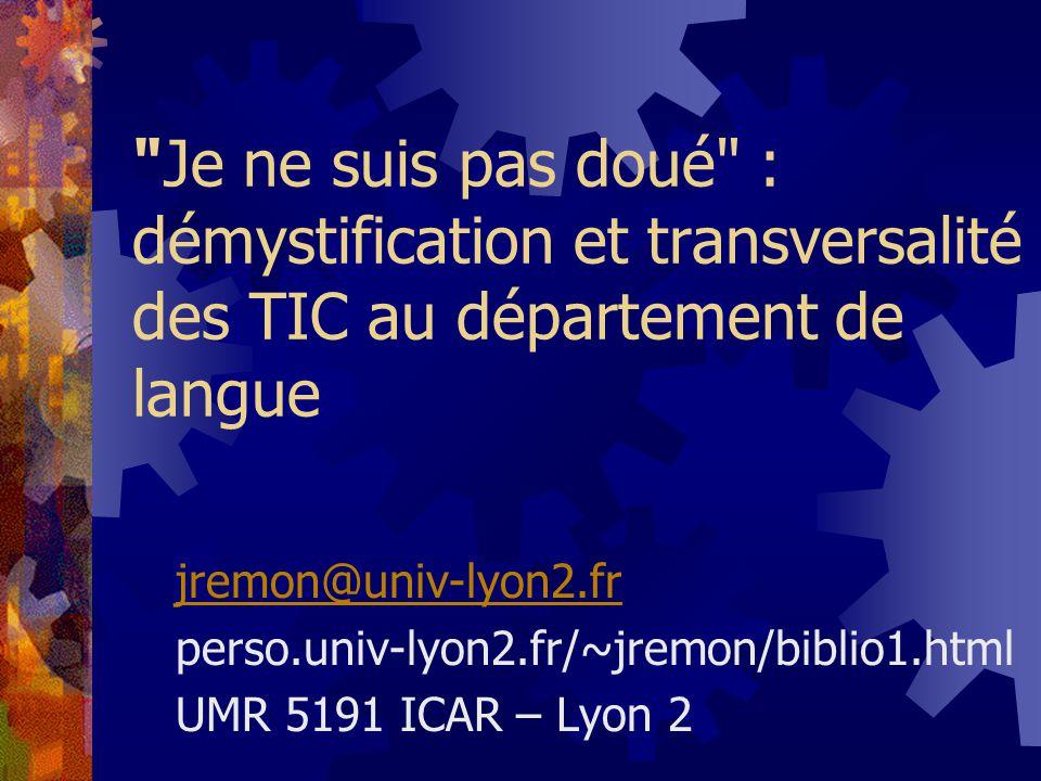 Je ne suis pas doué : démystification et transversalité des TIC au département de langue jremon@univ-lyon2.fr perso.univ-lyon2.fr/~jremon/biblio1.html UMR 5191 ICAR – Lyon 2