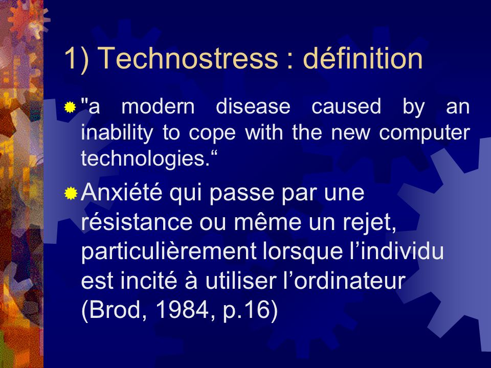 1) Technostress : définition a modern disease caused by an inability to cope with the new computer technologies.