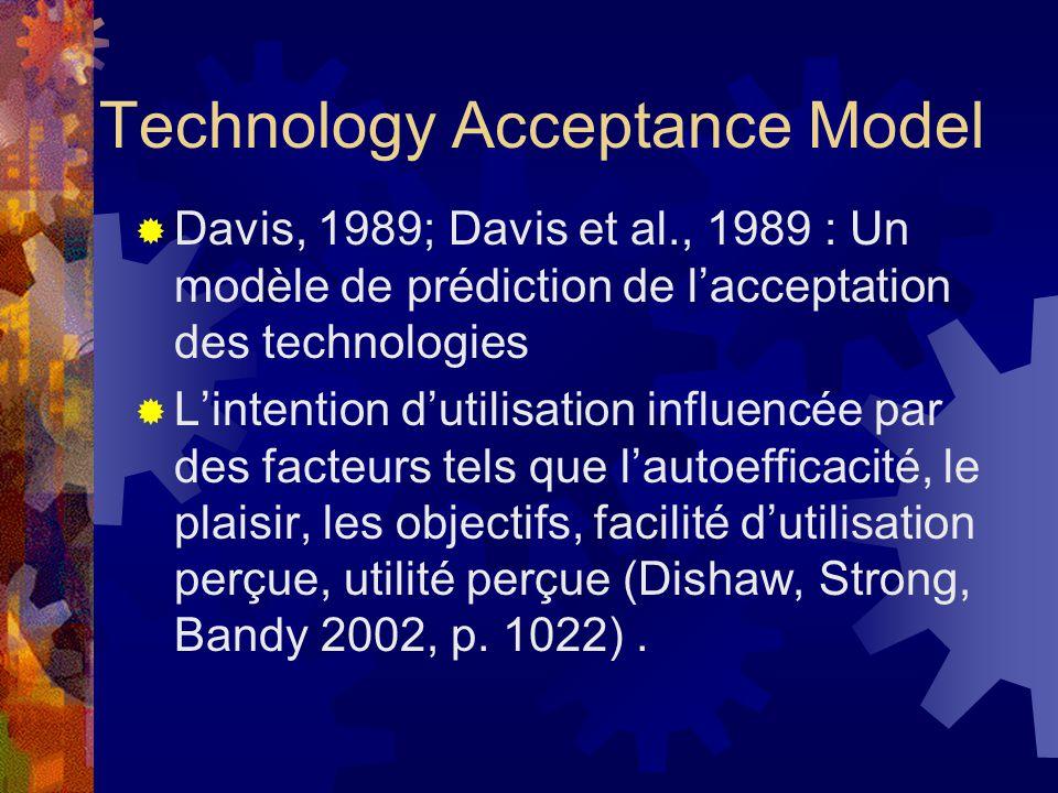 Technology Acceptance Model Davis, 1989; Davis et al., 1989 : Un modèle de prédiction de lacceptation des technologies Lintention dutilisation influencée par des facteurs tels que lautoefficacité, le plaisir, les objectifs, facilité dutilisation perçue, utilité perçue (Dishaw, Strong, Bandy 2002, p.