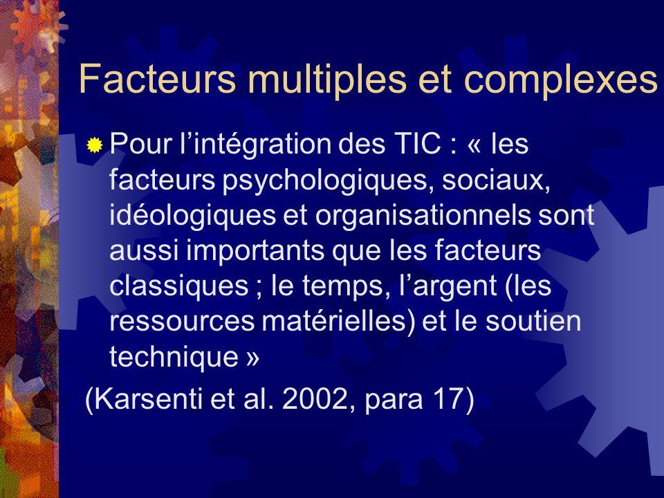 Pour lintégration des TIC : « les facteurs psychologiques, sociaux, idéologiques et organisationnels sont aussi importants que les facteurs classiques ; le temps, largent (les ressources matérielles) et le soutien technique » (Karsenti et al.