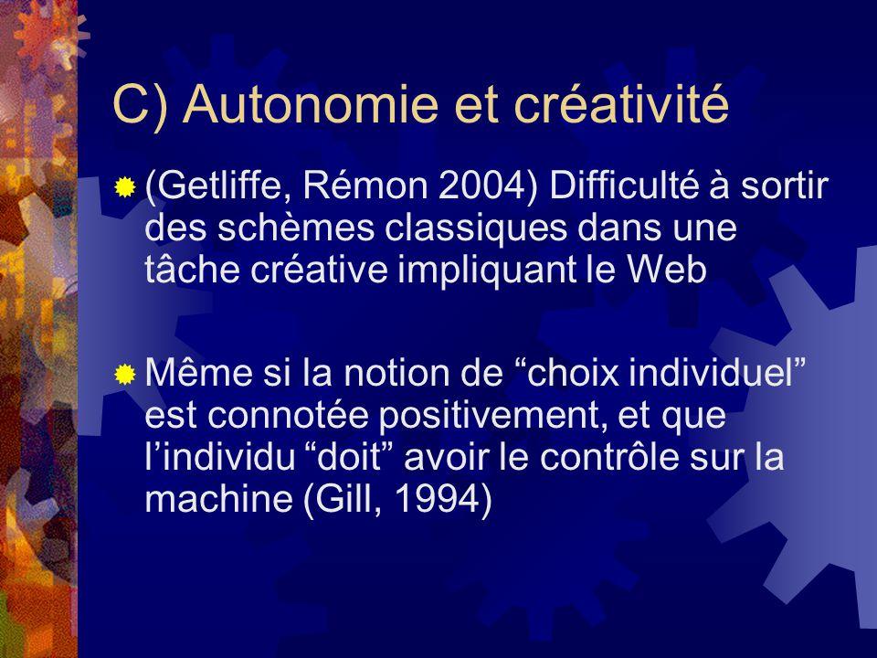 C) Autonomie et créativité (Getliffe, Rémon 2004) Difficulté à sortir des schèmes classiques dans une tâche créative impliquant le Web Même si la notion de choix individuel est connotée positivement, et que lindividu doit avoir le contrôle sur la machine (Gill, 1994)