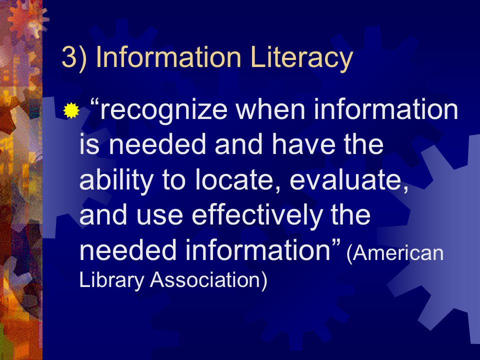 3) Information Literacy recognize when information is needed and have the ability to locate, evaluate, and use effectively the needed information (American Library Association)